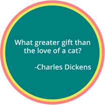 What greater gift than the love of a cat?             -Charles Dickens